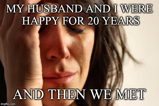 A little twist on something said by the great Rodney Dangerfield. | MY HUSBAND AND I WERE HAPPY FOR 20 YEARS AND THEN WE MET | image tagged in memes,first world problems | made w/ Imgflip meme maker