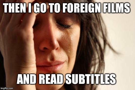 First World Problems Meme | THEN I GO TO FOREIGN FILMS AND READ SUBTITLES | image tagged in memes,first world problems | made w/ Imgflip meme maker