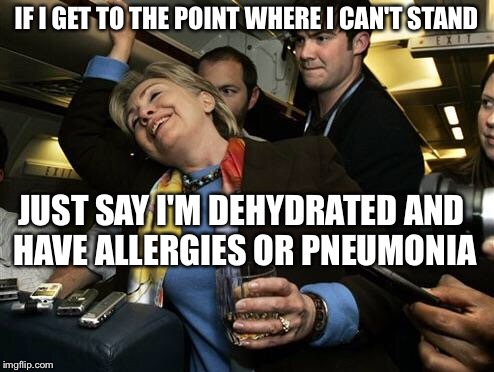 Drunk Hillary | IF I GET TO THE POINT WHERE I CAN'T STAND JUST SAY I'M DEHYDRATED AND HAVE ALLERGIES OR PNEUMONIA | image tagged in hillary clinton,memes | made w/ Imgflip meme maker