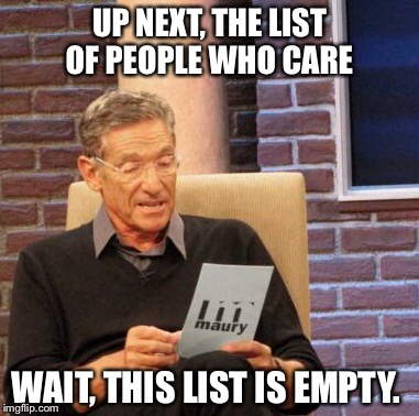 Maury Lie Detector Meme | UP NEXT, THE LIST OF PEOPLE WHO CARE WAIT, THIS LIST IS EMPTY. | image tagged in memes,maury lie detector | made w/ Imgflip meme maker