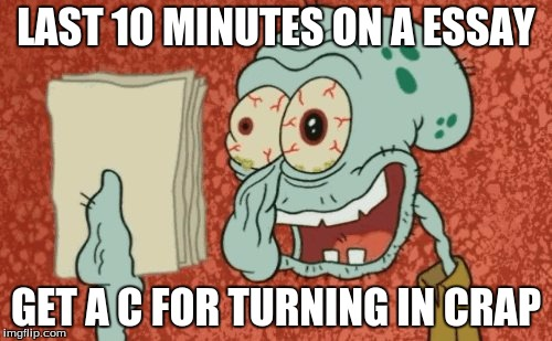 Squidward essay | LAST 10 MINUTES ON A ESSAY GET A C FOR TURNING IN CRAP | image tagged in squidward essay | made w/ Imgflip meme maker