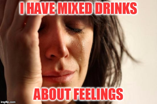 Cheers! | I HAVE MIXED DRINKS ABOUT FEELINGS | image tagged in memes,first world problems,personally i don't drink,too much on your plate,relationships | made w/ Imgflip meme maker
