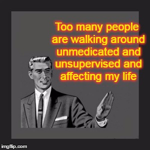 NIMBY | Too many people are walking around unmedicated and unsupervised and affecting my life | image tagged in memes,kill yourself guy,complainers,worry warts,victims,this meme has nothing to do with anyone i know personally | made w/ Imgflip meme maker