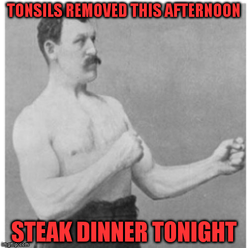 Overly Manly Man Meme | TONSILS REMOVED THIS AFTERNOON STEAK DINNER TONIGHT | image tagged in memes,overly manly man | made w/ Imgflip meme maker