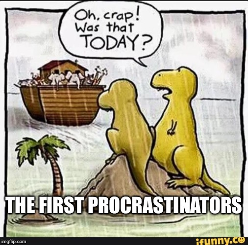 Dinosaurs - Ark | THE FIRST PROCRASTINATORS | image tagged in dinosaurs - ark | made w/ Imgflip meme maker
