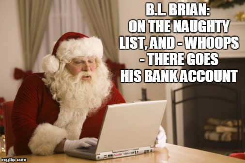 B.L. BRIAN: ON THE NAUGHTY LIST, AND - WHOOPS - THERE GOES HIS BANK ACCOUNT | made w/ Imgflip meme maker