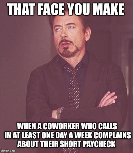 Face You Make Robert Downey Jr Meme | THAT FACE YOU MAKE WHEN A COWORKER WHO CALLS IN AT LEAST ONE DAY A WEEK COMPLAINS ABOUT THEIR SHORT PAYCHECK | image tagged in memes,face you make robert downey jr | made w/ Imgflip meme maker