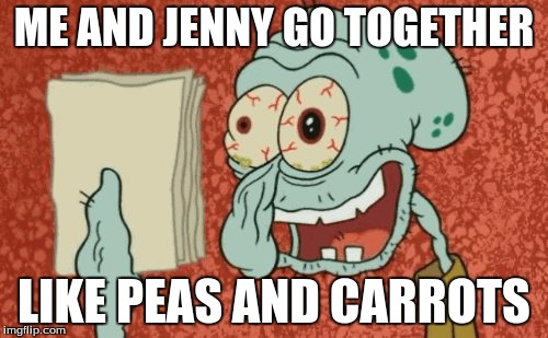 Squidward essay | ME AND JENNY GO TOGETHER LIKE PEAS AND CARROTS | image tagged in squidward essay | made w/ Imgflip meme maker