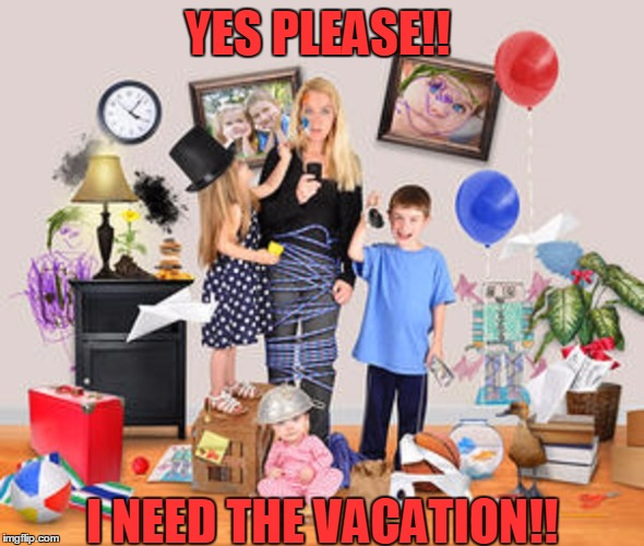 YES PLEASE!! I NEED THE VACATION!! | made w/ Imgflip meme maker