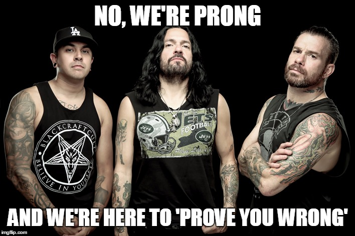 NO, WE'RE PRONG AND WE'RE HERE TO 'PROVE YOU WRONG' | made w/ Imgflip meme maker