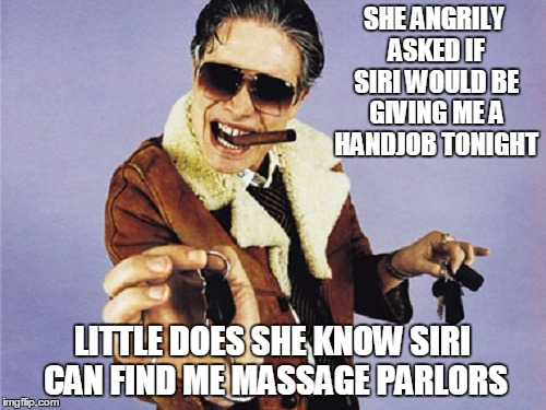 SHE ANGRILY ASKED IF SIRI WOULD BE GIVING ME A HANDJOB TONIGHT LITTLE DOES SHE KNOW SIRI CAN FIND ME MASSAGE PARLORS | made w/ Imgflip meme maker