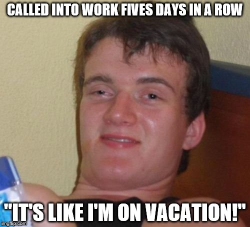 "10 Guy Meme | CALLED INTO WORK FIVES DAYS IN A ROW ""IT'S LIKE I'M ON VACATION!"" 