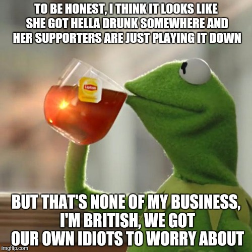 But Thats None Of My Business Meme | TO BE HONEST, I THINK IT LOOKS LIKE SHE GOT HELLA DRUNK SOMEWHERE AND HER SUPPORTERS ARE JUST PLAYING IT DOWN BUT THAT'S NONE OF MY BUSINESS | image tagged in memes,but thats none of my business,kermit the frog | made w/ Imgflip meme maker