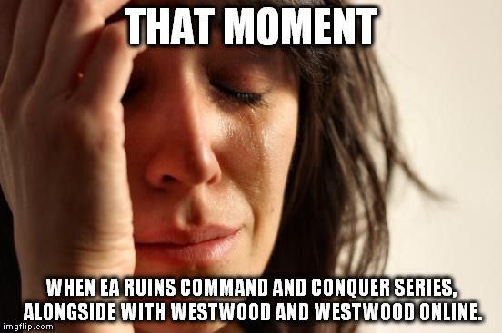 C&C 4EVA, if you know what i mean. | THAT MOMENT WHEN EA RUINS COMMAND AND CONQUER SERIES, ALONGSIDE WITH WESTWOOD AND WESTWOOD ONLINE. | image tagged in memes,first world problems,command and conquer,electronic arts,westwood | made w/ Imgflip meme maker