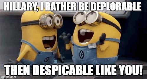 Excited Minions Meme | HILLARY, I RATHER BE DEPLORABLE THEN DESPICABLE LIKE YOU! | image tagged in memes,excited minions | made w/ Imgflip meme maker