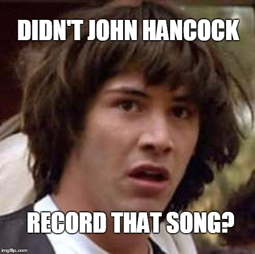 Conspiracy Keanu Meme | DIDN'T JOHN HANCOCK RECORD THAT SONG? | image tagged in memes,conspiracy keanu | made w/ Imgflip meme maker