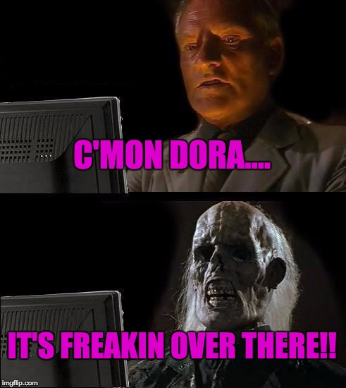 Ill Just Wait Here Meme | C'MON DORA.... IT'S FREAKIN OVER THERE!! | image tagged in memes,ill just wait here | made w/ Imgflip meme maker