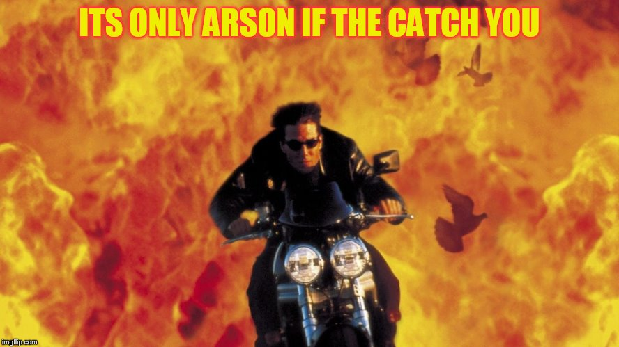 ITS ONLY ARSON IF THE CATCH YOU | made w/ Imgflip meme maker