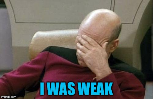 Captain Picard Facepalm Meme | I WAS WEAK | image tagged in memes,captain picard facepalm | made w/ Imgflip meme maker