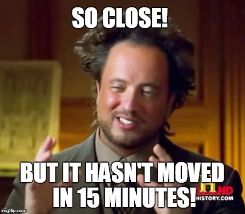Ancient Aliens Meme | SO CLOSE! BUT IT HASN'T MOVED IN 15 MINUTES! | image tagged in memes,ancient aliens | made w/ Imgflip meme maker
