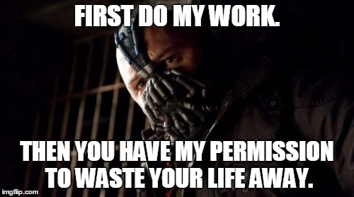Permission Bane Meme | FIRST DO MY WORK. THEN YOU HAVE MY PERMISSION TO WASTE YOUR LIFE AWAY. | image tagged in memes,permission bane | made w/ Imgflip meme maker