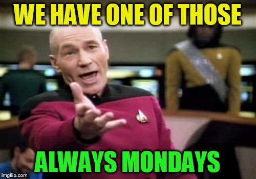 Picard Wtf Meme | WE HAVE ONE OF THOSE ALWAYS MONDAYS | image tagged in memes,picard wtf | made w/ Imgflip meme maker