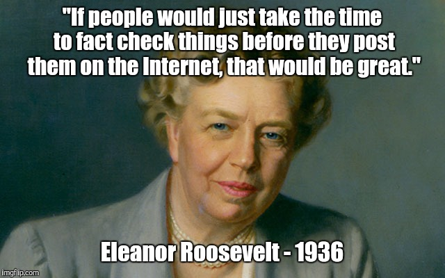 "The internet. | ""If people would just take the time to fact check things before they post them on the Internet, that would be great."" Eleanor Roosevelt - 19 