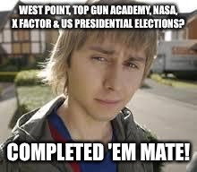 Jay Inbetweeners Completed It | WEST POINT, TOP GUN ACADEMY, NASA, X FACTOR & US PRESIDENTIAL ELECTIONS? COMPLETED 'EM MATE! | image tagged in jay inbetweeners completed it | made w/ Imgflip meme maker