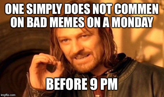 One Does Not Simply Meme | ONE SIMPLY DOES NOT COMMEN ON BAD MEMES ON A MONDAY BEFORE 9 PM | image tagged in memes,one does not simply | made w/ Imgflip meme maker