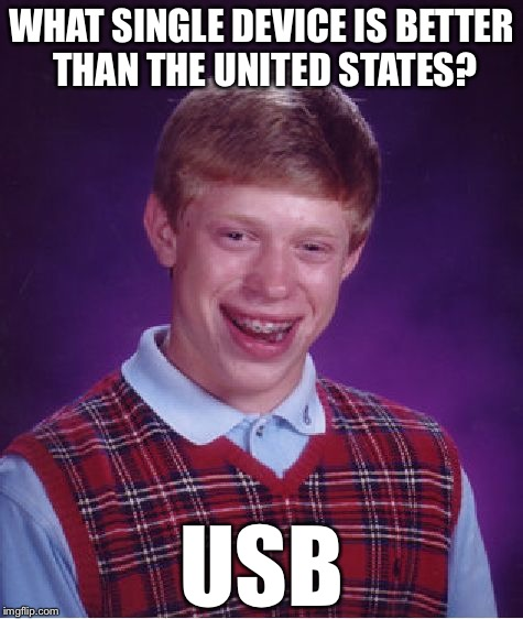Bad Luck Brian Meme | WHAT SINGLE DEVICE IS BETTER THAN THE UNITED STATES? USB | image tagged in memes,bad luck brian,all 4,the lulz,usb,united states | made w/ Imgflip meme maker