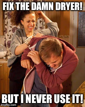 battered husband | FIX THE DAMN DRYER! BUT I NEVER USE IT! | image tagged in battered husband | made w/ Imgflip meme maker