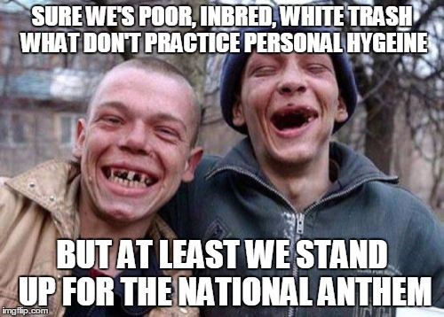 How you like me now?  | SURE WE'S POOR, INBRED, WHITE TRASH WHAT DON'T PRACTICE PERSONAL HYGEINE BUT AT LEAST WE STAND UP FOR THE NATIONAL ANTHEM | image tagged in memes,ugly twins | made w/ Imgflip meme maker