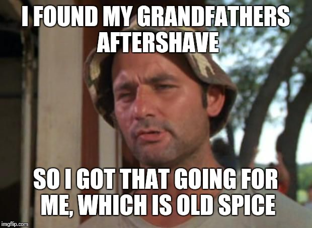 So I Got That Goin For Me Which Is Nice Meme | I FOUND MY GRANDFATHERS AFTERSHAVE SO I GOT THAT GOING FOR ME, WHICH IS OLD SPICE | image tagged in memes,so i got that goin for me which is nice | made w/ Imgflip meme maker