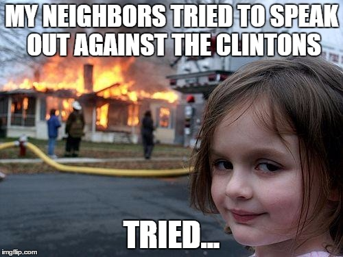 Disaster Girl Meme | MY NEIGHBORS TRIED TO SPEAK OUT AGAINST THE CLINTONS TRIED... | image tagged in memes,disaster girl | made w/ Imgflip meme maker
