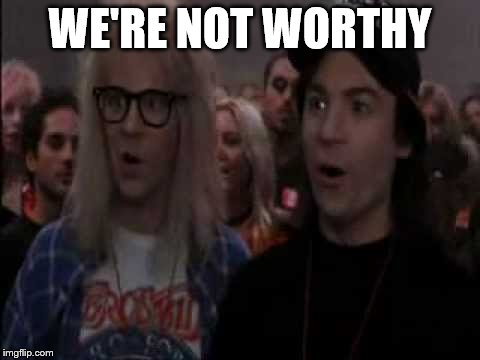 WE'RE NOT WORTHY | made w/ Imgflip meme maker