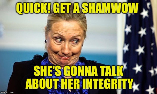 Hillary Gonna Be Sick | QUICK! GET A SHAMWOW SHE'S GONNA TALK ABOUT HER INTEGRITY | image tagged in hillary gonna be sick | made w/ Imgflip meme maker