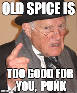 Back In My Day Meme | OLD SPICE IS TOO GOOD FOR YOU,  PUNK | image tagged in memes,back in my day | made w/ Imgflip meme maker