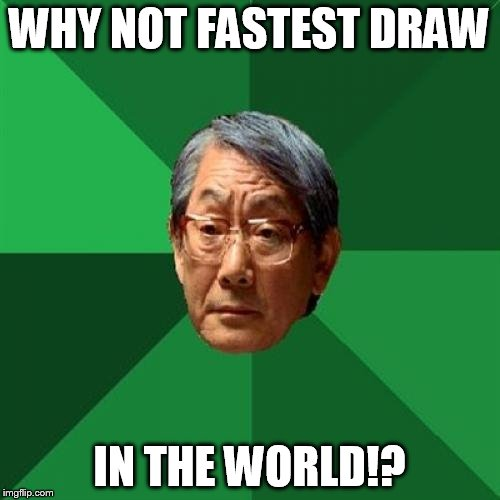 WHY NOT FASTEST DRAW IN THE WORLD!? | image tagged in angry asian father 500x500 | made w/ Imgflip meme maker