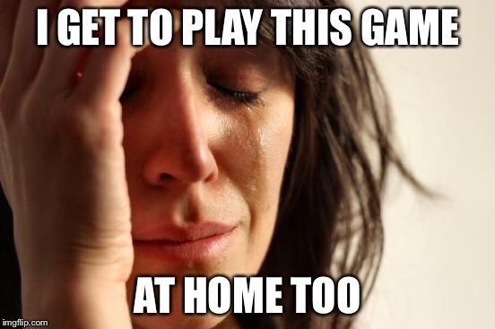 First World Problems Meme | I GET TO PLAY THIS GAME AT HOME TOO | image tagged in memes,first world problems | made w/ Imgflip meme maker