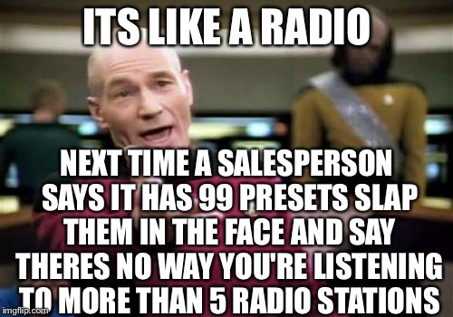 Picard Wtf Meme | ITS LIKE A RADIO NEXT TIME A SALESPERSON SAYS IT HAS 99 PRESETS SLAP THEM IN THE FACE AND SAY THERES NO WAY YOU'RE LISTENING TO MORE THAN 5  | image tagged in memes,picard wtf | made w/ Imgflip meme maker