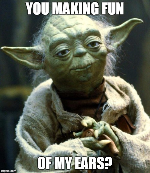 Star Wars Yoda Meme | YOU MAKING FUN OF MY EARS? | image tagged in memes,star wars yoda | made w/ Imgflip meme maker