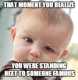 Skeptical Baby Meme | THAT MOMENT YOU REALIZE YOU WERE STANDING NEXT TO SOMEONE FAMOUS | image tagged in memes,skeptical baby | made w/ Imgflip meme maker