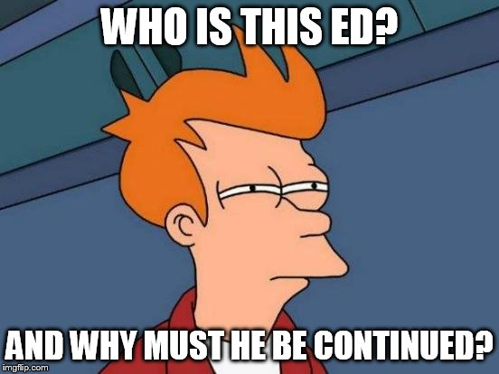 Futurama Fry Meme | WHO IS THIS ED? AND WHY MUST HE BE CONTINUED? | image tagged in memes,futurama fry | made w/ Imgflip meme maker