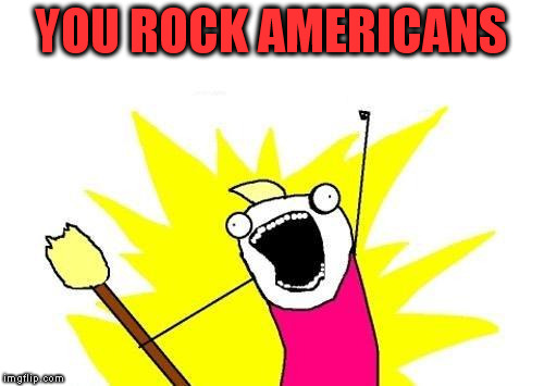 X All The Y Meme | YOU ROCK AMERICANS | image tagged in memes,x all the y | made w/ Imgflip meme maker