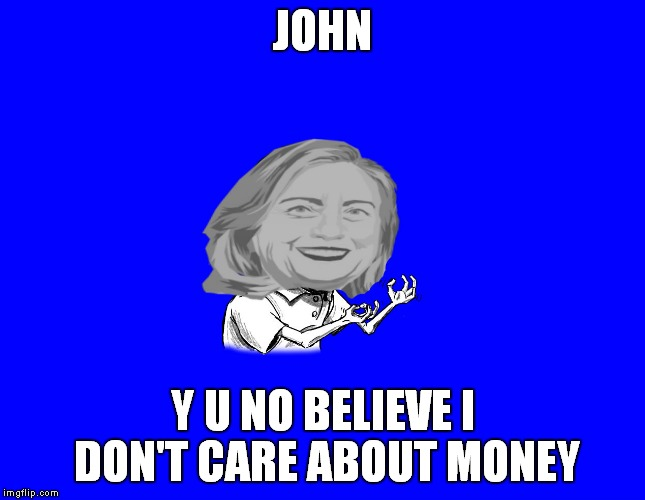 JOHN Y U NO BELIEVE I DON'T CARE ABOUT MONEY | image tagged in y u no hillary | made w/ Imgflip meme maker