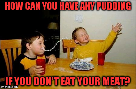 HOW CAN YOU HAVE ANY PUDDING IF YOU DON'T EAT YOUR MEAT? | made w/ Imgflip meme maker