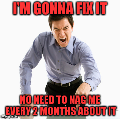 I'M GONNA FIX IT NO NEED TO NAG ME EVERY 2 MONTHS ABOUT IT | made w/ Imgflip meme maker