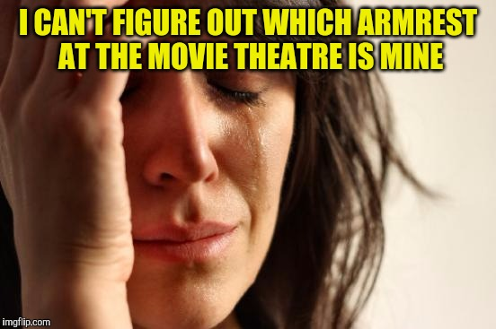 First World Problems Meme | I CAN'T FIGURE OUT WHICH ARMREST AT THE MOVIE THEATRE IS MINE | image tagged in memes,first world problems | made w/ Imgflip meme maker