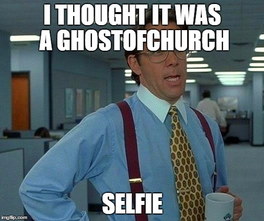 That Would Be Great Meme | I THOUGHT IT WAS A GHOSTOFCHURCH SELFIE | image tagged in memes,that would be great | made w/ Imgflip meme maker