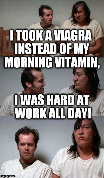 Work, work, work! | I TOOK A VIAGRA INSTEAD OF MY MORNING VITAMIN, I WAS HARD AT WORK ALL DAY! | image tagged in bad joke jack 3 panel,viagra | made w/ Imgflip meme maker